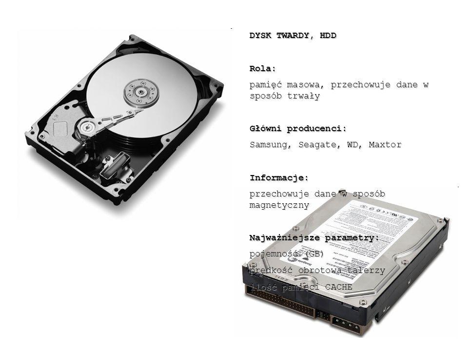 DYSK TWARDY, HDD Rola: pamięć masowa, przechowuje dane w sposób trwały Główni producenci: Samsung, Seagate, WD, Maxtor Informacje: przechowuje dane w