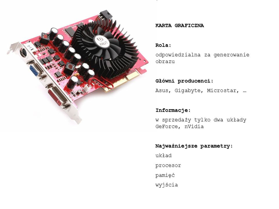 KARTA GRAFICZNA Rola: odpowiedzialna za generowanie obrazu Główni producenci: Asus, Gigabyte, Microstar, … Informacje: w sprzedaży tylko dwa układy GeForce, nVidia Najważniejsze parametry: układprocesorpamięćwyjścia
