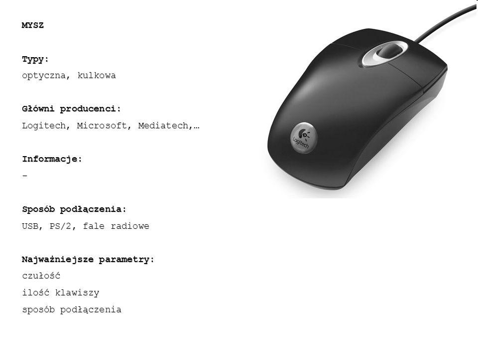 MYSZTypy: optyczna, kulkowa Główni producenci: Logitech, Microsoft, Mediatech,… Informacje:- Sposób podłączenia: USB, PS/2, fale radiowe Najważniejsze parametry: czułość ilość klawiszy sposób podłączenia