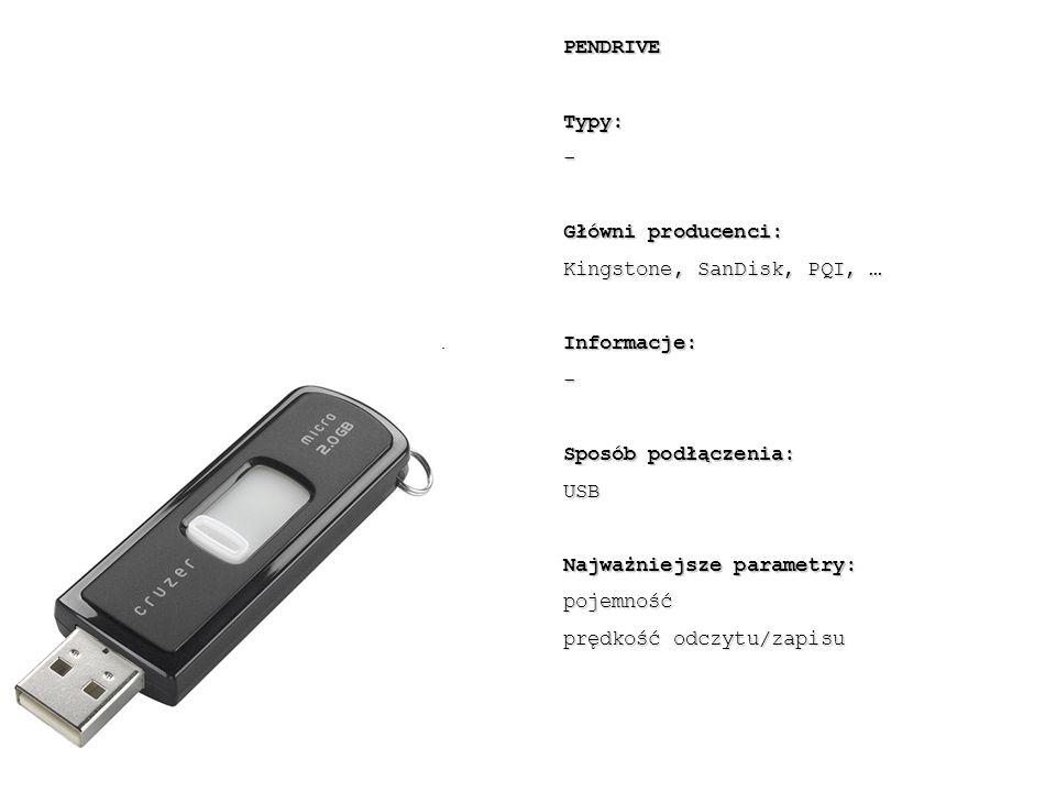 PENDRIVETypy:- Główni producenci: Kingstone, SanDisk, PQI, … Informacje:- Sposób podłączenia: USB Najważniejsze parametry: pojemność prędkość odczytu/zapisu