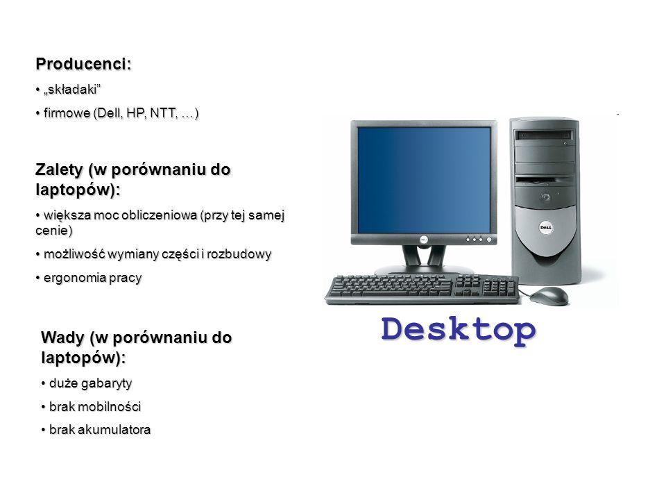 """Desktop Producenci: """"składaki """"składaki firmowe (Dell, HP, NTT, …) firmowe (Dell, HP, NTT, …) Zalety (w porównaniu do laptopów): większa moc obliczeniowa (przy tej samej cenie) większa moc obliczeniowa (przy tej samej cenie) możliwość wymiany części i rozbudowy możliwość wymiany części i rozbudowy ergonomia pracy ergonomia pracy Wady (w porównaniu do laptopów): duże gabaryty duże gabaryty brak mobilności brak mobilności brak akumulatora brak akumulatora"""