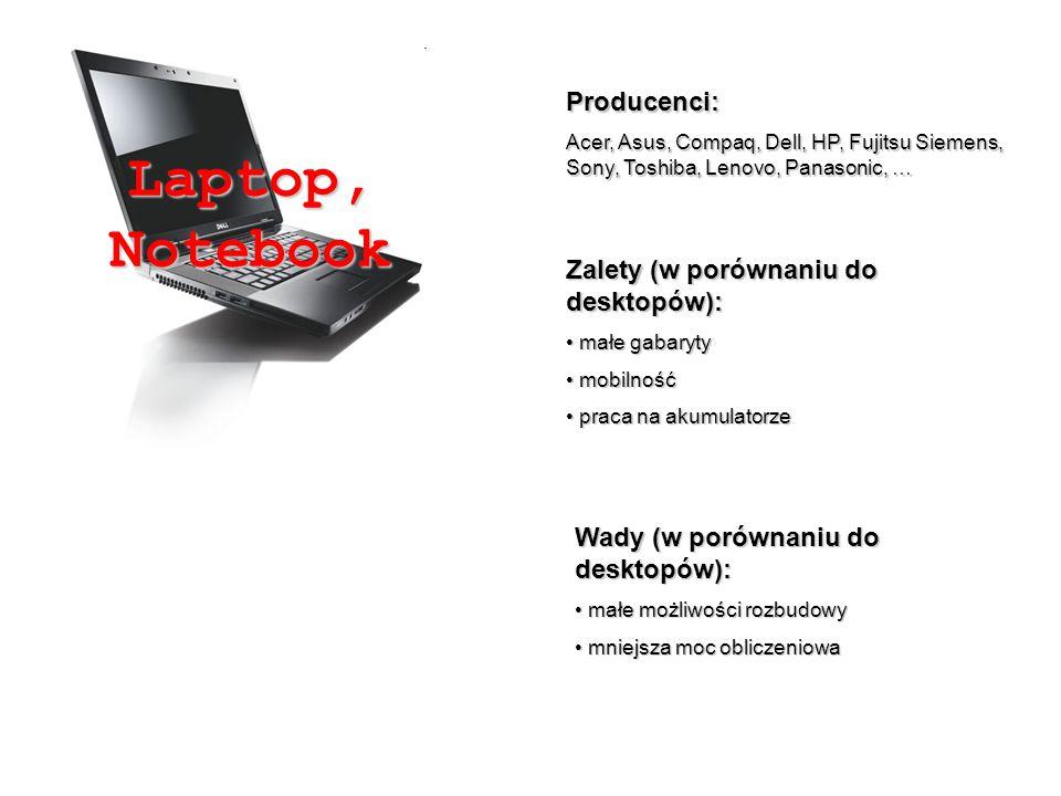 Producenci: Acer, Asus, Compaq, Dell, HP, Fujitsu Siemens, Sony, Toshiba, Lenovo, Panasonic, … Zalety (w porównaniu do desktopów): małe gabaryty małe gabaryty mobilność mobilność praca na akumulatorze praca na akumulatorze Wady (w porównaniu do desktopów): małe możliwości rozbudowy małe możliwości rozbudowy mniejsza moc obliczeniowa mniejsza moc obliczeniowa