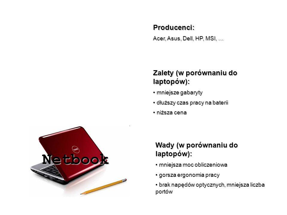 Netbook Producenci: Acer, Asus, Dell, HP, MSI, … Zalety (w porównaniu do laptopów): mniejsze gabaryty mniejsze gabaryty dłuższy czas pracy na baterii dłuższy czas pracy na baterii niższa cena niższa cena Wady (w porównaniu do laptopów): mniejsza moc obliczeniowa mniejsza moc obliczeniowa gorsza ergonomia pracy gorsza ergonomia pracy brak napędów optycznych, mniejsza liczba portów brak napędów optycznych, mniejsza liczba portów