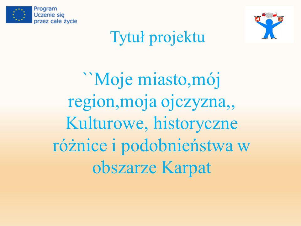 Tytuł projektu ``Moje miasto,mój region,moja ojczyzna,, Kulturowe, historyczne różnice i podobnieństwa w obszarze Karpat