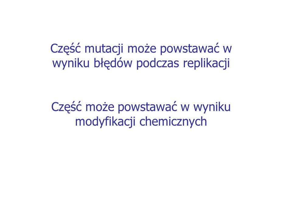 Część mutacji może powstawać w wyniku błędów podczas replikacji Część może powstawać w wyniku modyfikacji chemicznych