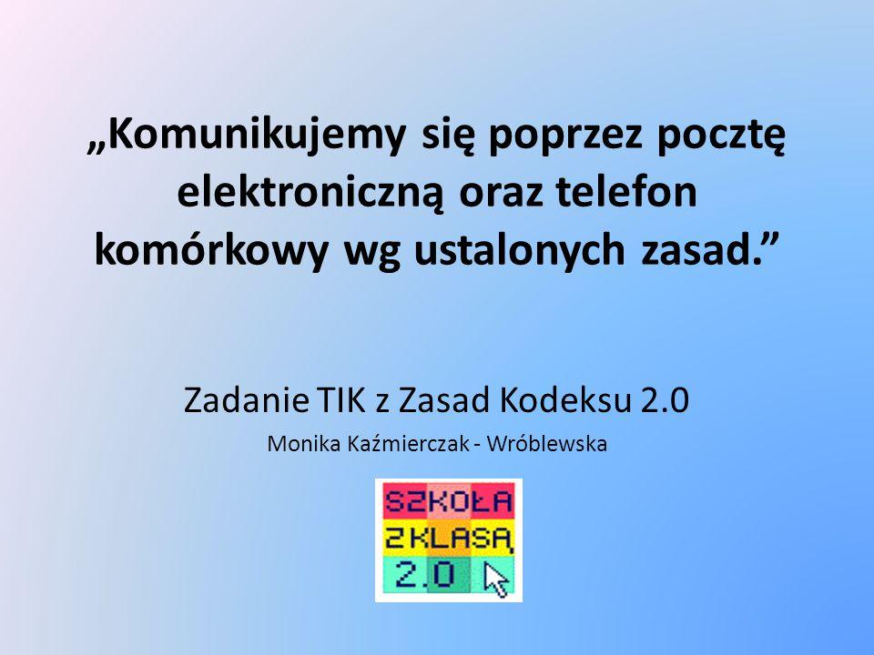 """""""Komunikujemy się poprzez pocztę elektroniczną oraz telefon komórkowy wg ustalonych zasad."""" Zadanie TIK z Zasad Kodeksu 2.0 Monika Kaźmierczak - Wróbl"""