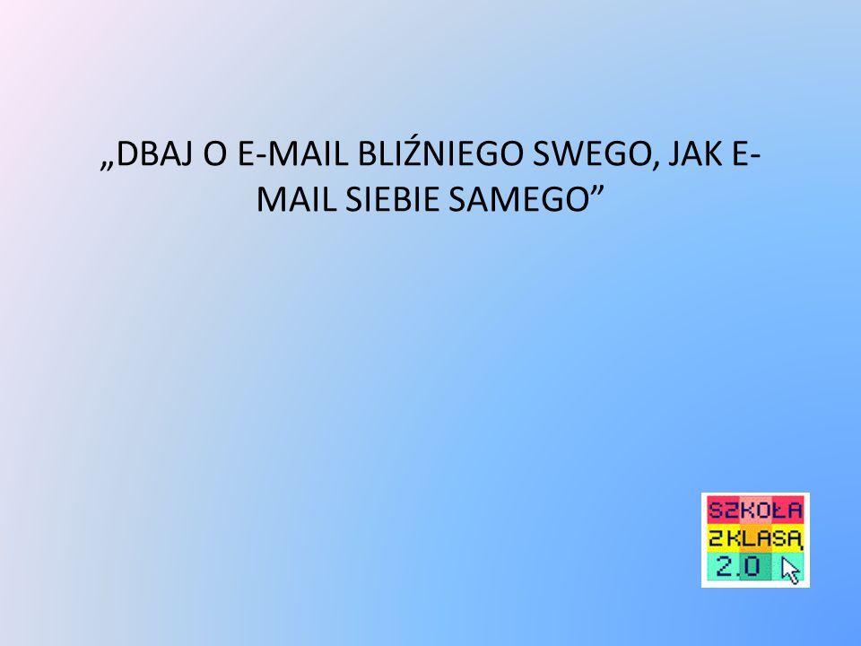 """""""DBAJ O E-MAIL BLIŹNIEGO SWEGO, JAK E- MAIL SIEBIE SAMEGO"""""""