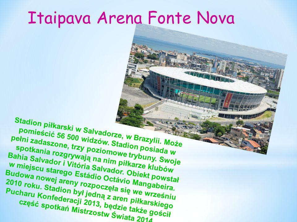 Itaipava Arena Fonte Nova Stadion piłkarski w Salvadorze, w Brazylii. Może pomieścić 56 500 widzów. Stadion posiada w pełni zadaszone, trzy poziomowe
