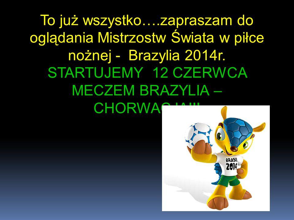 To już wszystko….zapraszam do oglądania Mistrzostw Świata w piłce nożnej - Brazylia 2014r. STARTUJEMY 12 CZERWCA MECZEM BRAZYLIA – CHORWACJA!!!
