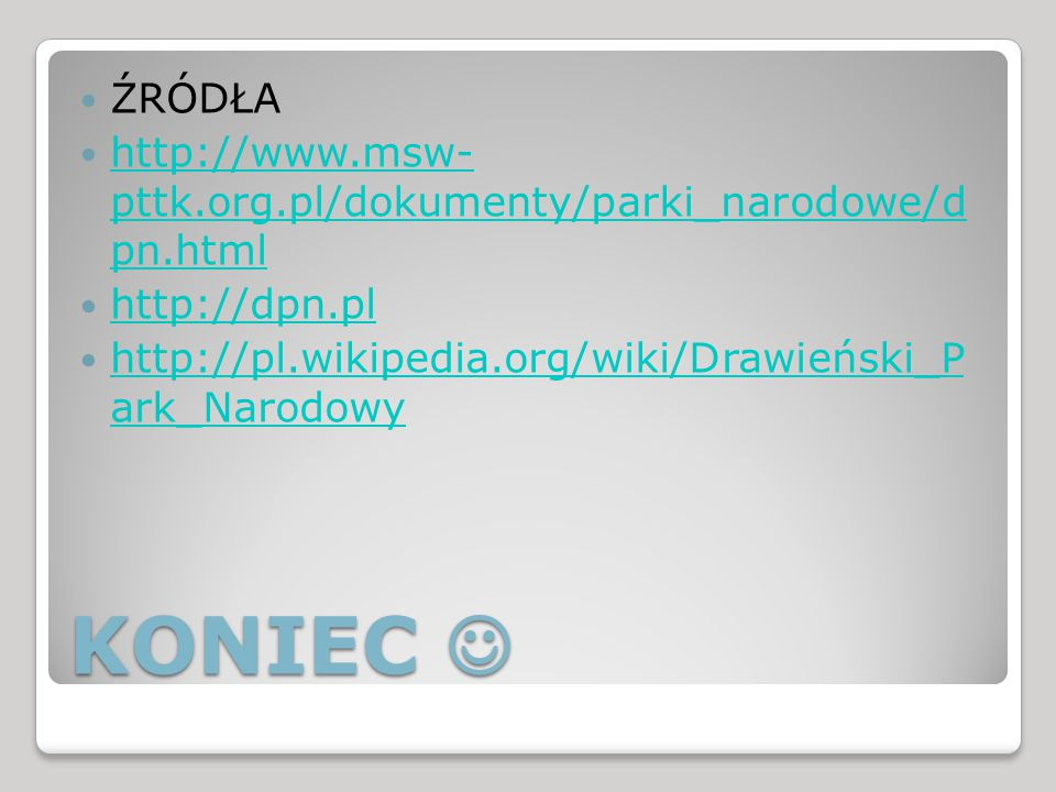 KONIEC KONIEC ŹRÓDŁA http://www.msw- pttk.org.pl/dokumenty/parki_narodowe/d pn.html http://www.msw- pttk.org.pl/dokumenty/parki_narodowe/d pn.html http://dpn.pl http://pl.wikipedia.org/wiki/Drawieński_P ark_Narodowy http://pl.wikipedia.org/wiki/Drawieński_P ark_Narodowy