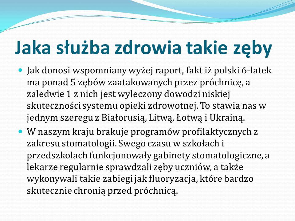 Jaka służba zdrowia takie zęby Jak donosi wspomniany wyżej raport, fakt iż polski 6-latek ma ponad 5 zębów zaatakowanych przez próchnicę, a zaledwie 1 z nich jest wyleczony dowodzi niskiej skuteczności systemu opieki zdrowotnej.
