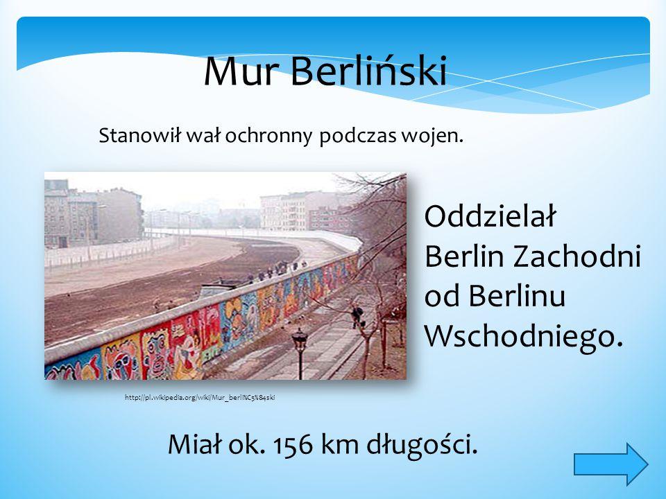 Mur Berliński Stanowił wał ochronny podczas wojen. Oddzielał Berlin Zachodni od Berlinu Wschodniego. Miał ok. 156 km długości. http://pl.wikipedia.org