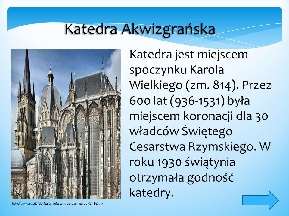 Katedra Akwizgrańska Katedra jest miejscem spoczynku Karola Wielkiego (zm. 814). Przez 600 lat (936-1531) była miejscem koronacji dla 30 władców Święt