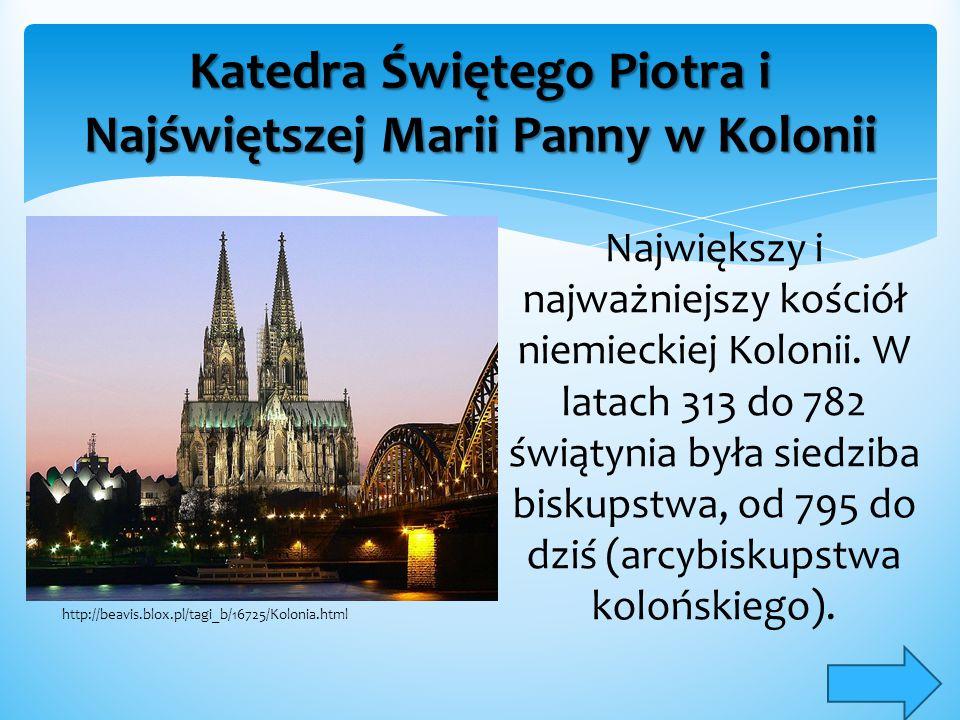 Katedra Świętego Piotra i Najświętszej Marii Panny w Kolonii Największy i najważniejszy kościół niemieckiej Kolonii. W latach 313 do 782 świątynia był