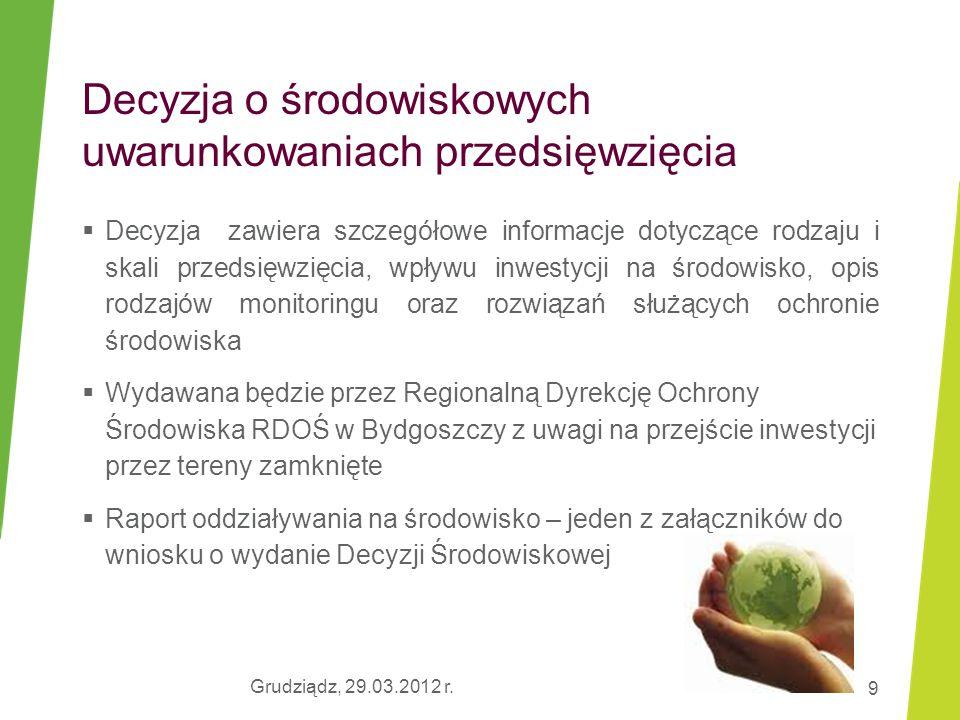 Grudziądz, 29.03.2012 r. 9 Decyzja o środowiskowych uwarunkowaniach przedsięwzięcia  Decyzja zawiera szczegółowe informacje dotyczące rodzaju i skali