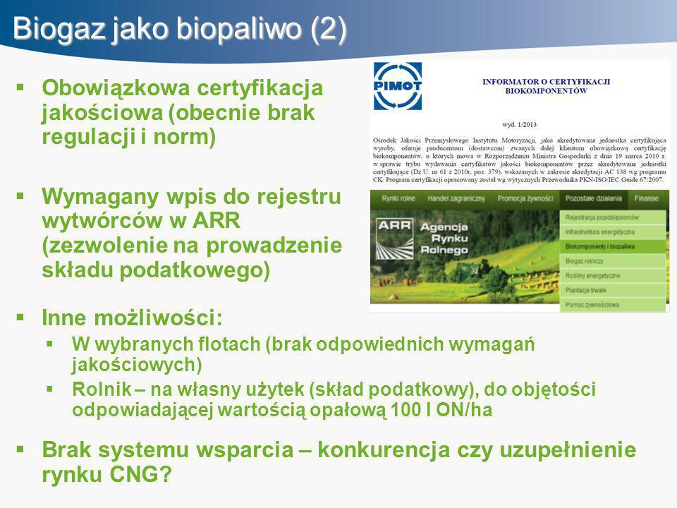 Biogaz jako biopaliwo (2)  Inne możliwości:  W wybranych flotach (brak odpowiednich wymagań jakościowych)  Rolnik – na własny użytek (skład podatkowy), do objętości odpowiadającej wartością opałową 100 l ON/ha  Brak systemu wsparcia – konkurencja czy uzupełnienie rynku CNG.