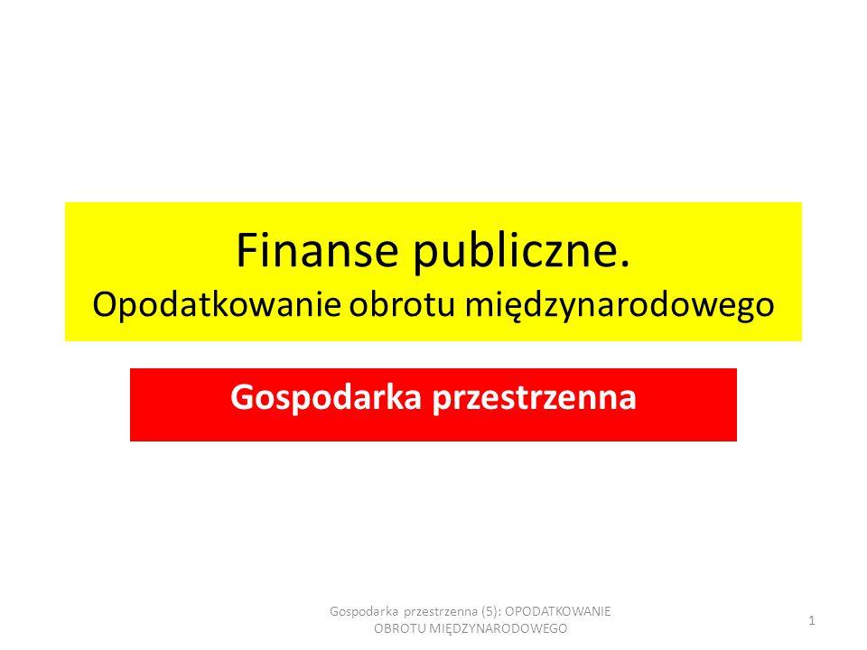 Finanse publiczne. Opodatkowanie obrotu międzynarodowego Gospodarka przestrzenna Gospodarka przestrzenna (5): OPODATKOWANIE OBROTU MIĘDZYNARODOWEGO 1
