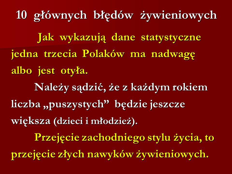 10 głównych błędów żywieniowych Jak wykazują dane statystyczne Jak wykazują dane statystyczne jedna trzecia Polaków ma nadwagę jedna trzecia Polaków m