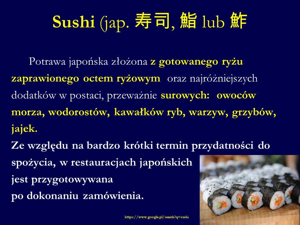 Sushi (jap. 寿司, 鮨 lub 鮓 Potrawa japońska złożona z gotowanego ryżu zaprawionego octem ryżowym oraz najróżniejszych dodatków w postaci, przeważnie suro