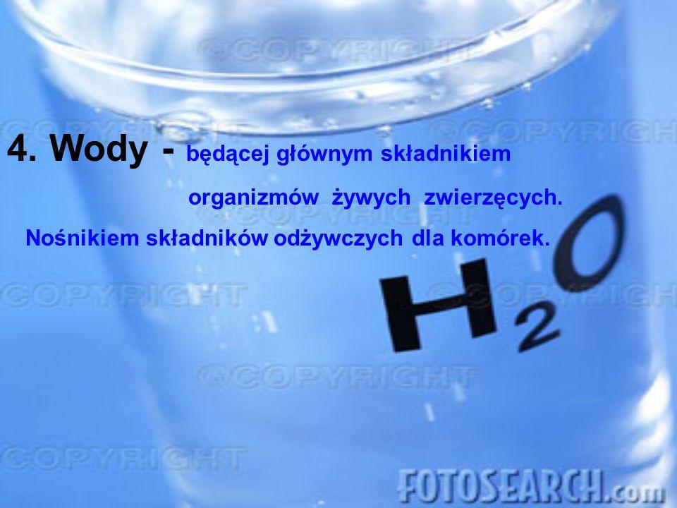 4. Wody - będącej głównym składnikiem organizmów żywych zwierzęcych. Nośnikiem składników odżywczych dla komórek.