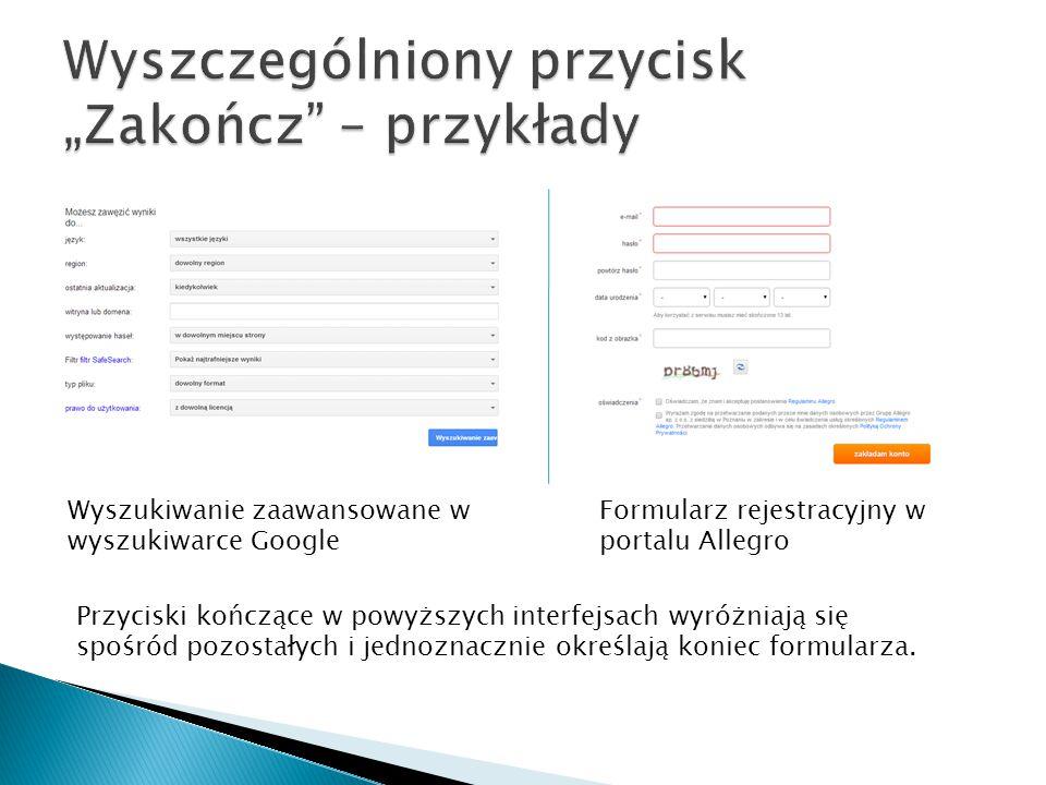 Wyszukiwanie zaawansowane w wyszukiwarce Google Formularz rejestracyjny w portalu Allegro Przyciski kończące w powyższych interfejsach wyróżniają się spośród pozostałych i jednoznacznie określają koniec formularza.