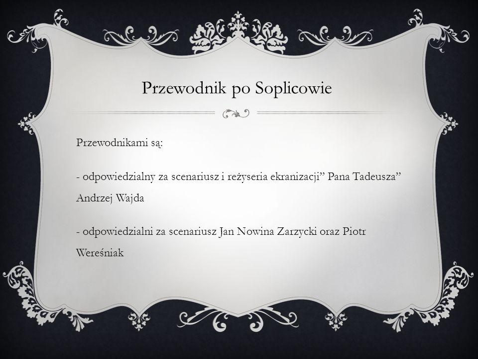 """Przewodnik po Soplicowie Przewodnikami są: - odpowiedzialny za scenariusz i reżyseria ekranizacji"""" Pana Tadeusza"""" Andrzej Wajda - odpowiedzialni za sc"""