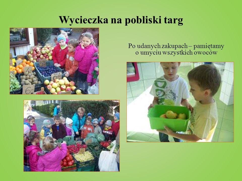 Wycieczka na pobliski targ Po udanych zakupach – pamiętamy o umyciu wszystkich owoców