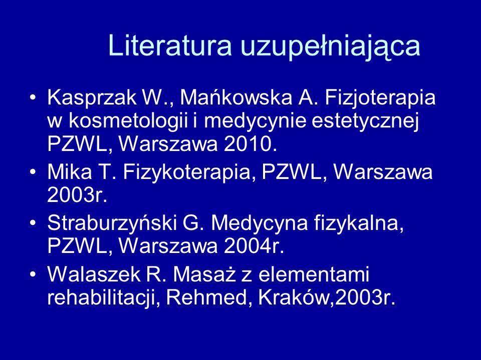 Literatura uzupełniająca Kasprzak W., Mańkowska A. Fizjoterapia w kosmetologii i medycynie estetycznej PZWL, Warszawa 2010. Mika T. Fizykoterapia, PZW