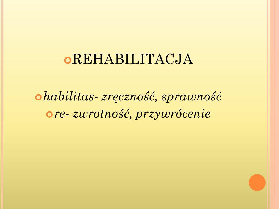 REHABILITACJA habilitas- zręczność, sprawność re- zwrotność, przywrócenie