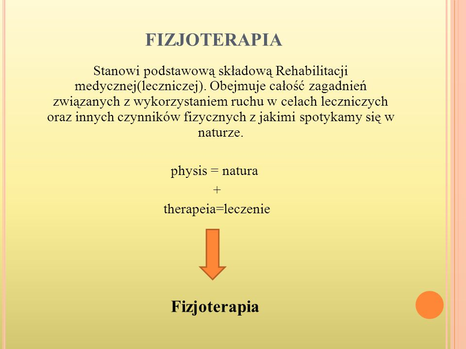 FIZJOTERAPIA Stanowi podstawową składową Rehabilitacji medycznej(leczniczej). Obejmuje całość zagadnień związanych z wykorzystaniem ruchu w celach lec