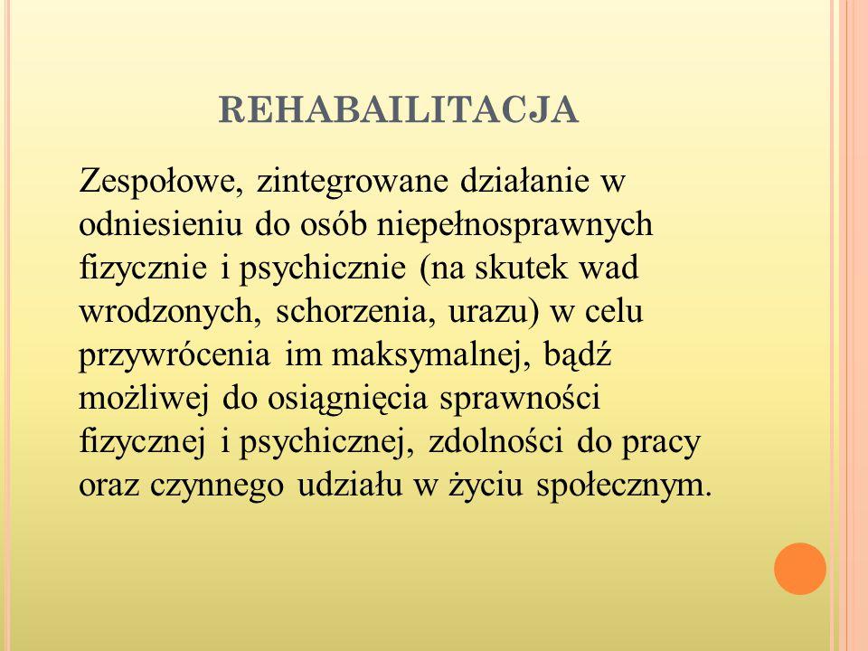 REHABAILITACJA Zespołowe, zintegrowane działanie w odniesieniu do osób niepełnosprawnych fizycznie i psychicznie (na skutek wad wrodzonych, schorzenia