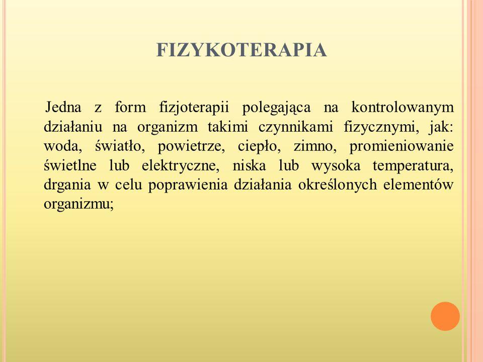 FIZYKOTERAPIA Jedna z form fizjoterapii polegająca na kontrolowanym działaniu na organizm takimi czynnikami fizycznymi, jak: woda, światło, powietrze,