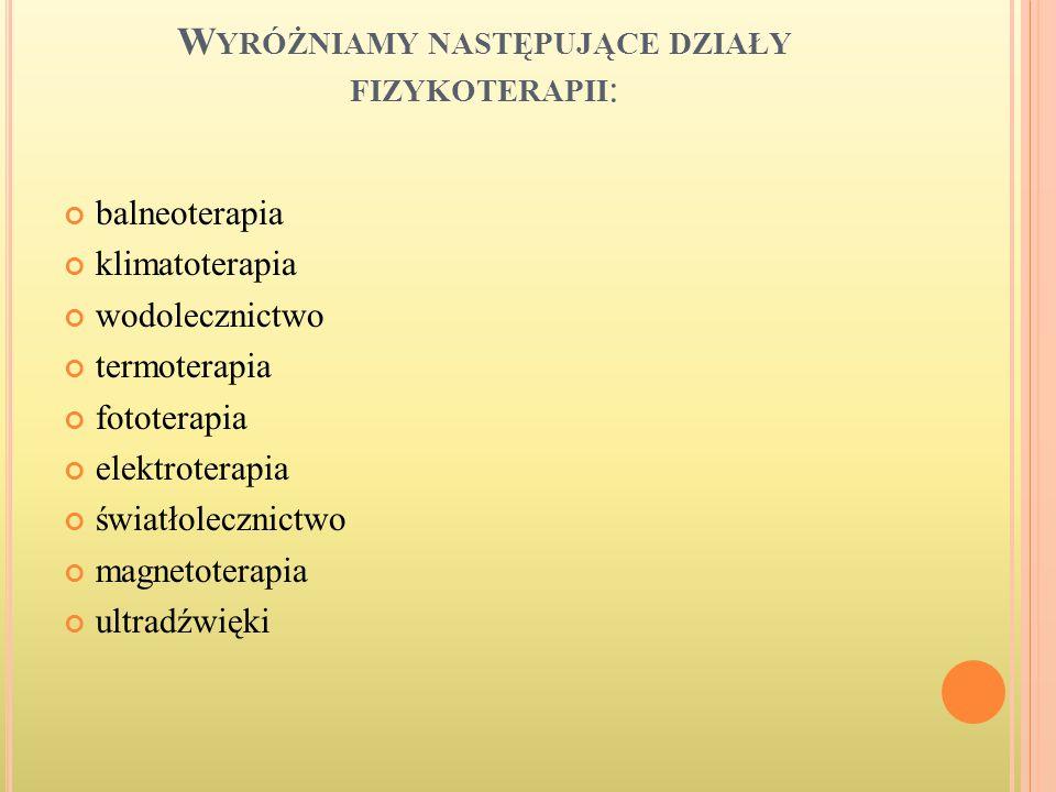 W YRÓŻNIAMY NASTĘPUJĄCE DZIAŁY FIZYKOTERAPII : balneoterapia klimatoterapia wodolecznictwo termoterapia fototerapia elektroterapia światłolecznictwo m