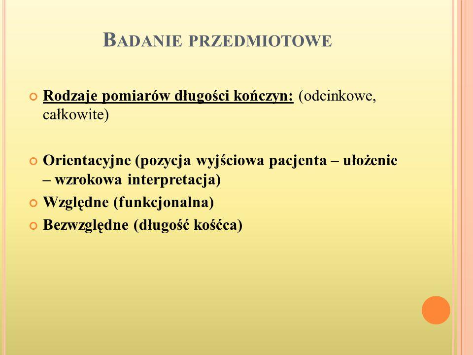 B ADANIE PRZEDMIOTOWE Rodzaje pomiarów długości kończyn: (odcinkowe, całkowite) Orientacyjne (pozycja wyjściowa pacjenta – ułożenie – wzrokowa interpr
