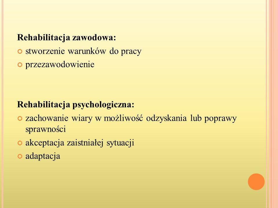 Rehabilitacja zawodowa: stworzenie warunków do pracy przezawodowienie Rehabilitacja psychologiczna: zachowanie wiary w możliwość odzyskania lub popraw