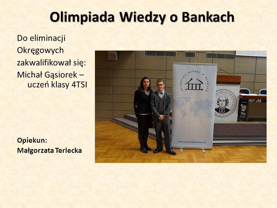Olimpiada Wiedzy o Bankach Do eliminacji Okręgowych zakwalifikował się: Michał Gąsiorek – uczeń klasy 4TSI Opiekun: Małgorzata Terlecka