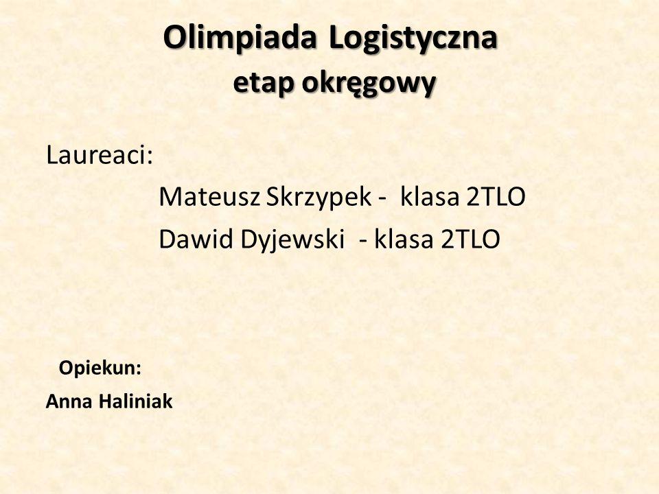 Olimpiada Logistyczna etap okręgowy Olimpiada Logistyczna etap okręgowy Laureaci: Mateusz Skrzypek - klasa 2TLO Dawid Dyjewski - klasa 2TLO Opiekun: A