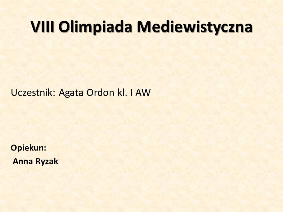 VIII Olimpiada Mediewistyczna Uczestnik: Agata Ordon kl. I AW Opiekun: Anna Ryzak