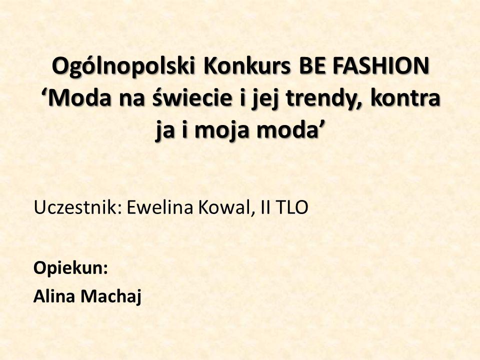 Ogólnopolski Konkurs BE FASHION 'Moda na świecie i jej trendy, kontra ja i moja moda' Uczestnik: Ewelina Kowal, II TLO Opiekun: Alina Machaj