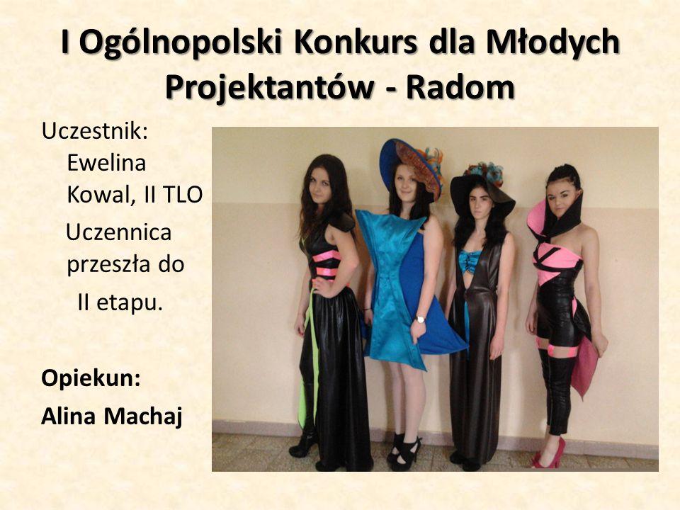 I Ogólnopolski Konkurs dla Młodych Projektantów - Radom Uczestnik: Ewelina Kowal, II TLO Uczennica przeszła do II etapu. Opiekun: Alina Machaj