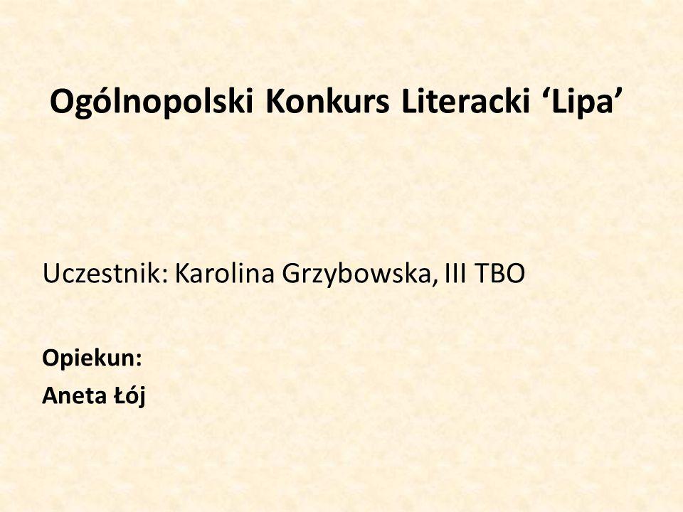 Ogólnopolski Konkurs Literacki 'Lipa' Uczestnik: Karolina Grzybowska, III TBO Opiekun: Aneta Łój
