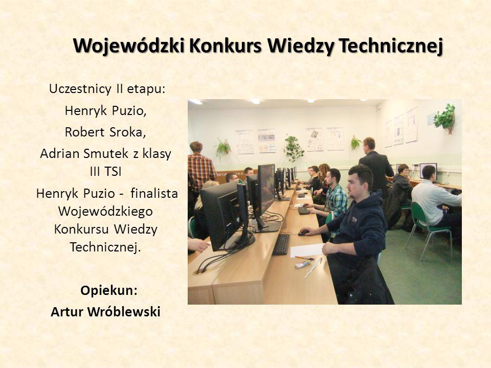 Wojewódzki Konkurs Wiedzy Technicznej Uczestnicy II etapu: Henryk Puzio, Robert Sroka, Adrian Smutek z klasy III TSI Henryk Puzio - finalista Wojewódz