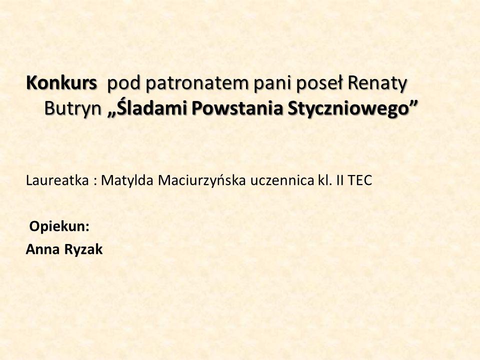"""Konkurs pod patronatem pani poseł Renaty Butryn """"Śladami Powstania Styczniowego"""" Laureatka : Matylda Maciurzyńska uczennica kl. II TEC Opiekun: Anna R"""