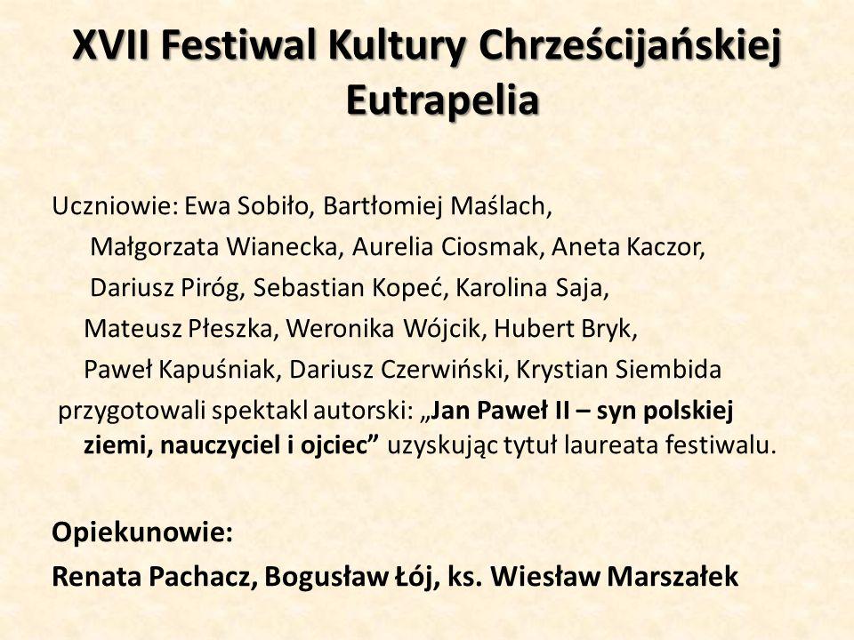 XVII Festiwal Kultury Chrześcijańskiej Eutrapelia Uczniowie: Ewa Sobiło, Bartłomiej Maślach, Małgorzata Wianecka, Aurelia Ciosmak, Aneta Kaczor, Dariu