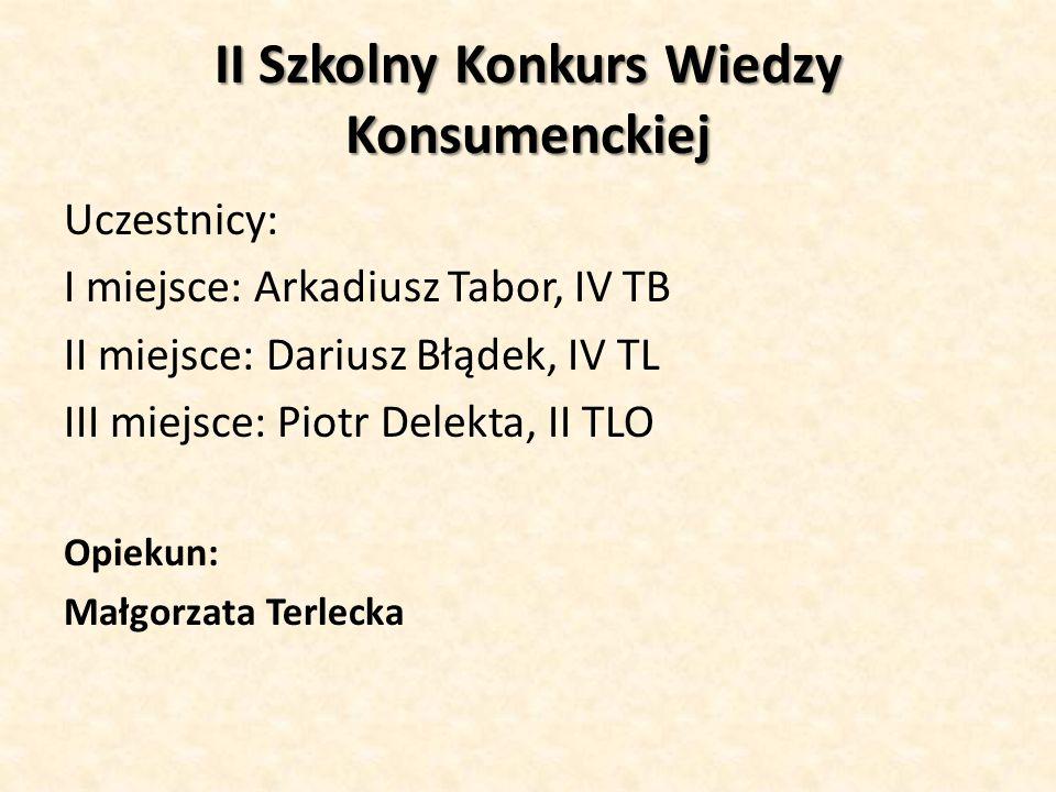 II Szkolny Konkurs Wiedzy Konsumenckiej Uczestnicy: I miejsce: Arkadiusz Tabor, IV TB II miejsce: Dariusz Błądek, IV TL III miejsce: Piotr Delekta, II