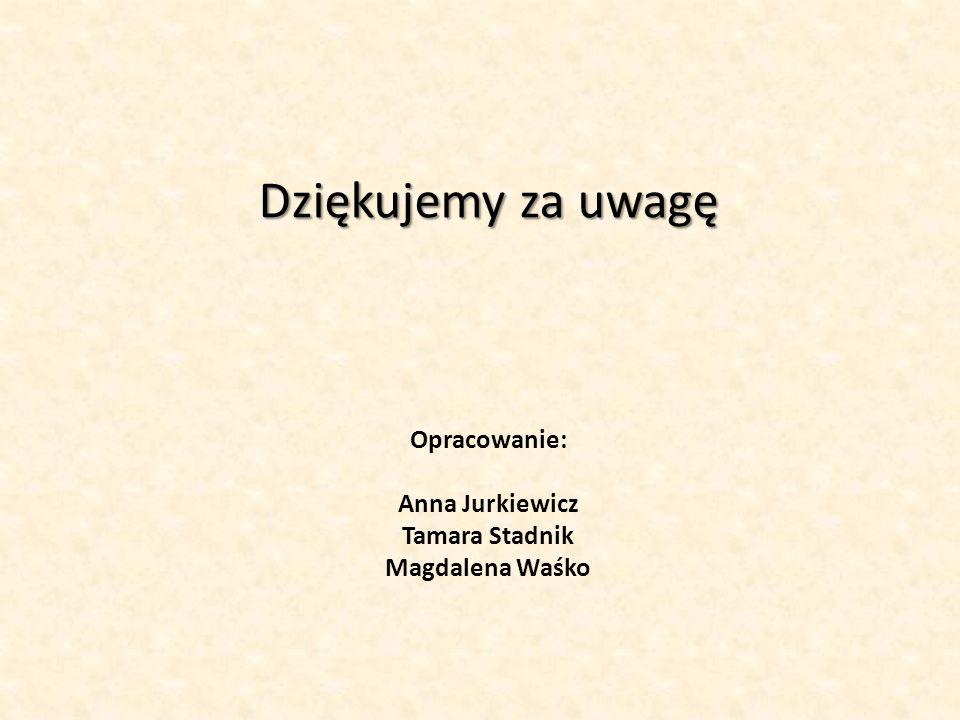 Dziękujemy za uwagę Dziękujemy za uwagę Opracowanie: Anna Jurkiewicz Tamara Stadnik Magdalena Waśko
