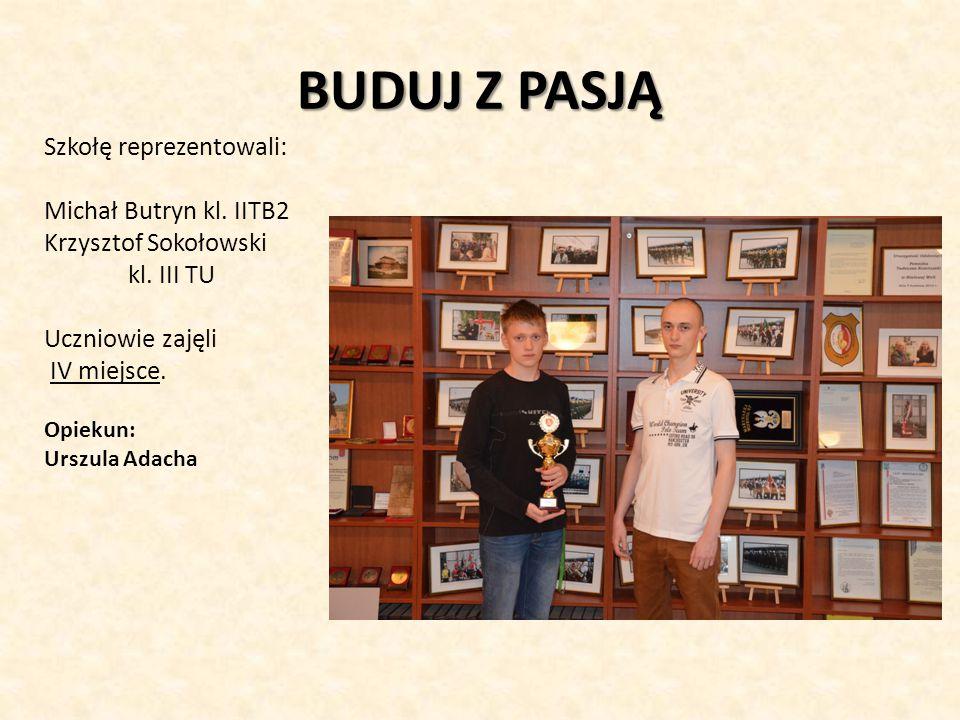 BUDUJ Z PASJĄ Szkołę reprezentowali: Michał Butryn kl. IITB2 Krzysztof Sokołowski kl. III TU Uczniowie zajęli IV miejsce. Opiekun: Urszula Adacha