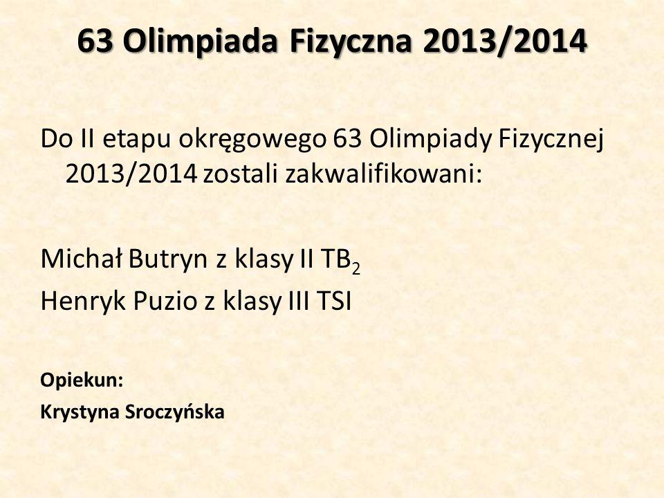 63 Olimpiada Fizyczna 2013/2014 Do II etapu okręgowego 63 Olimpiady Fizycznej 2013/2014 zostali zakwalifikowani: Michał Butryn z klasy II TB 2 Henryk