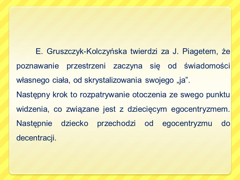 """E. Gruszczyk-Kolczyńska twierdzi za J. Piagetem, że poznawanie przestrzeni zaczyna się od świadomości własnego ciała, od skrystalizowania swojego """"j"""