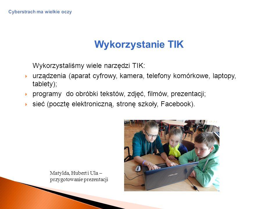 Cyberstrach ma wielkie oczy Wykorzystanie TIK Wykorzystaliśmy wiele narzędzi TIK:  urządzenia (aparat cyfrowy, kamera, telefony komórkowe, laptopy, tablety);  programy do obróbki tekstów, zdjęć, filmów, prezentacji;  sieć (pocztę elektroniczną, stronę szkoły, Facebook).